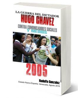 La Guerra del Dictador Hugo Chavez: Contra Comunicadores Sociales y Medios en el 2005 por Rodulfo Gonzalez