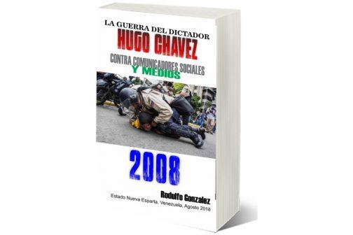 La Guerra del Dictador Hugo Chavez: Contra Comunicadores Sociales y Medios en el 2008 por Rodulfo Gonzalez