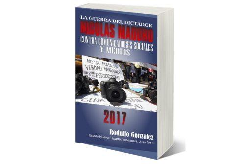 La Guerra del Dictador Nicolas Maduro contra Comunicadores Sociales y Medios en 2017 por Rodulfo Gonzalez